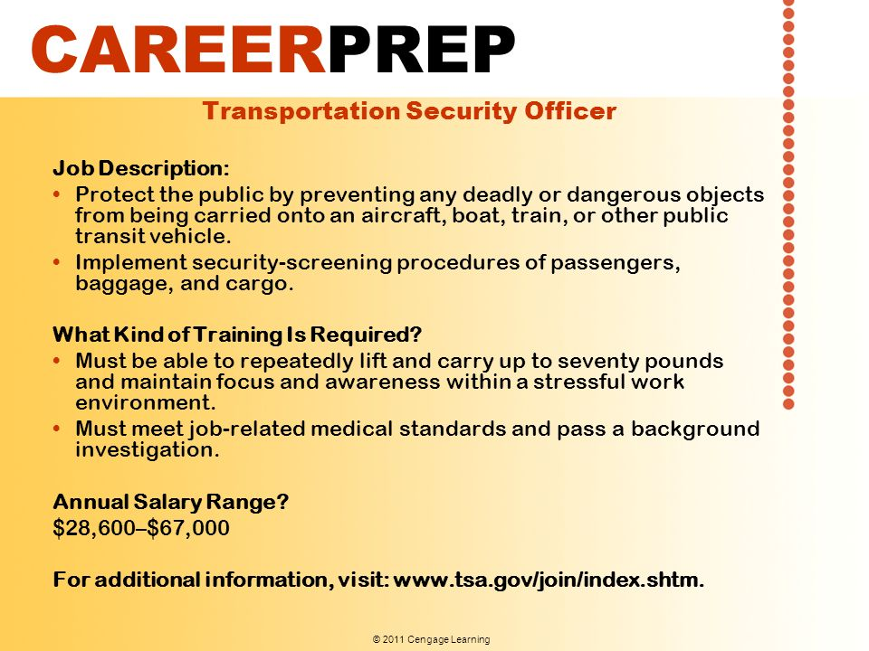 © 2011 Cengage Learning CAREERPREP Transportation Security Officer Job Description: Protect the public by preventing any deadly or dangerous objects from being carried onto an aircraft, boat, train, or other public transit vehicle.