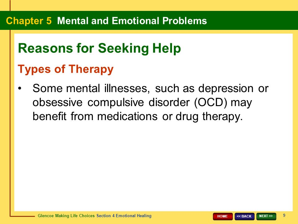 Glencoe Making Life Choices Section 4 Emotional Healing Chapter 5 Mental and Emotional Problems 9 << BACK NEXT >> HOME Types of Therapy Some mental illnesses, such as depression or obsessive compulsive disorder (OCD) may benefit from medications or drug therapy.
