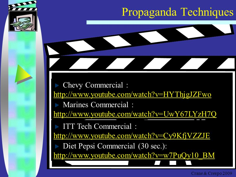 Propaganda Techniques Crane & Crespo 2009 Discussion : Determine the Techniques Kelly Clarkson: (Proactive)   v=024I8ESxvV0   v=024I8ESxvV0 Snuggie :   v=2xZp- GLMMJ0http://  v=2xZp- GLMMJ0 Tobacco Commercial :   v=gJTCWtcAews&fea ture=PlayList&p=002B80B45461A2E9&index=3&pla ynext=3&playnext_from=PL   v=gJTCWtcAews&fea ture=PlayList&p=002B80B45461A2E9&index=3&pla ynext=3&playnext_from=PL