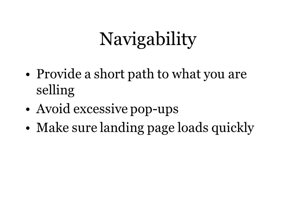 Navigability Provide a short path to what you are selling Avoid excessive pop-ups Make sure landing page loads quickly