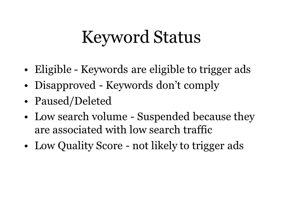 Keyword Status Eligible - Keywords are eligible to trigger ads Disapproved - Keywords don't comply Paused/Deleted Low search volume - Suspended because they are associated with low search traffic Low Quality Score - not likely to trigger ads