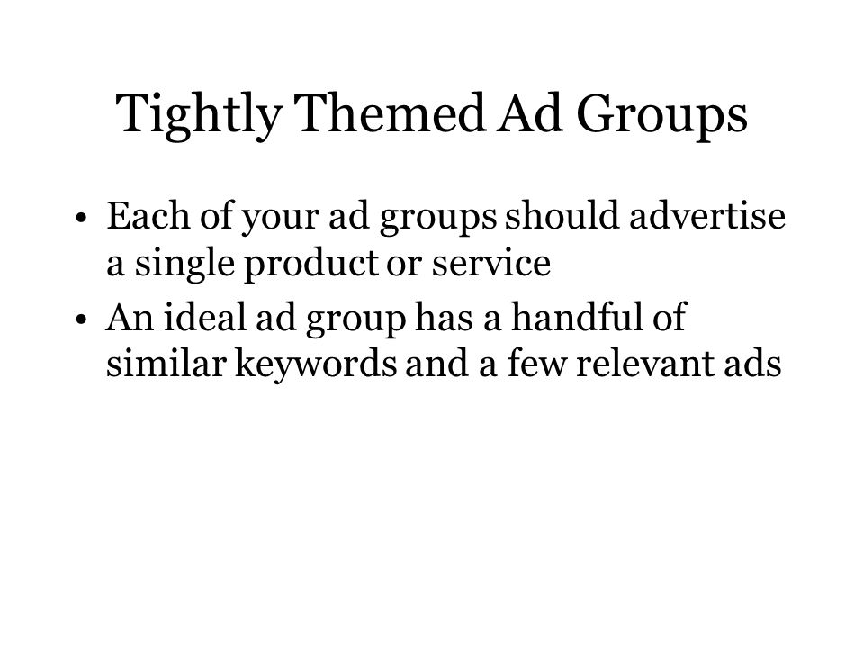 Tightly Themed Ad Groups Each of your ad groups should advertise a single product or service An ideal ad group has a handful of similar keywords and a few relevant ads