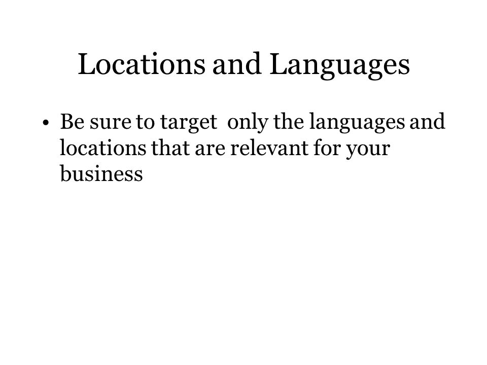 Locations and Languages Be sure to target only the languages and locations that are relevant for your business