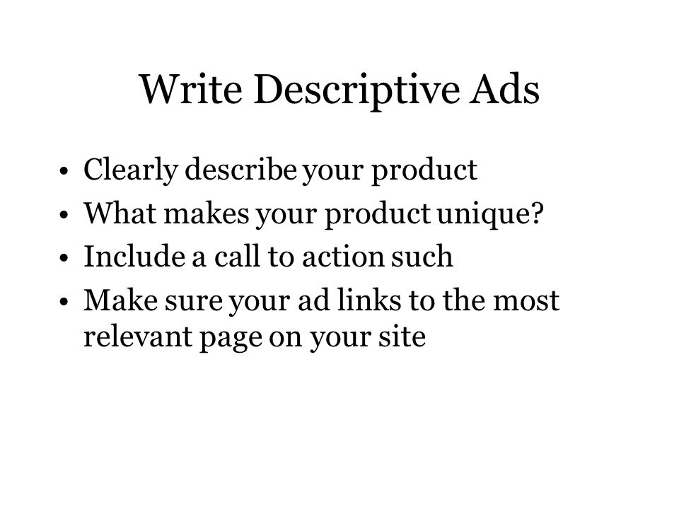 Write Descriptive Ads Clearly describe your product What makes your product unique.