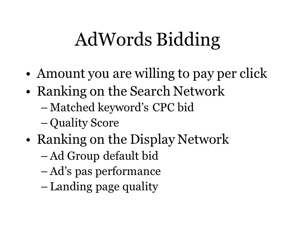 AdWords Bidding Amount you are willing to pay per click Ranking on the Search Network –Matched keyword's CPC bid –Quality Score Ranking on the Display Network –Ad Group default bid –Ad's pas performance –Landing page quality