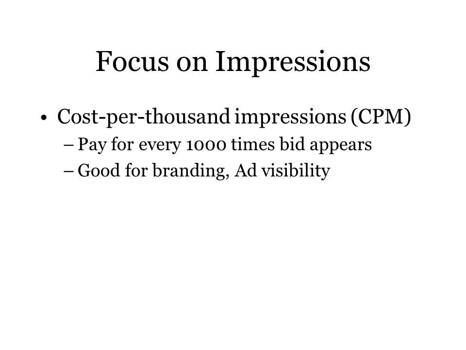 Focus on Impressions Cost-per-thousand impressions (CPM) –Pay for every 1000 times bid appears –Good for branding, Ad visibility