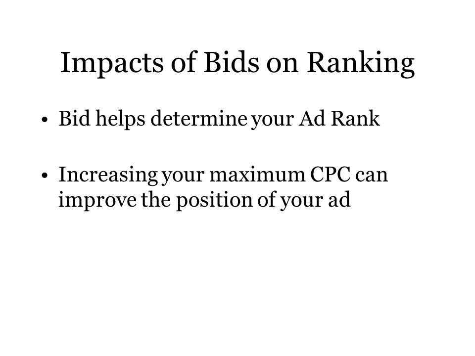 Impacts of Bids on Ranking Bid helps determine your Ad Rank Increasing your maximum CPC can improve the position of your ad