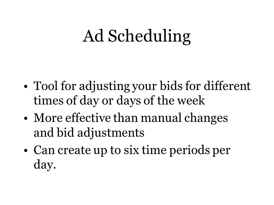 Ad Scheduling Tool for adjusting your bids for different times of day or days of the week More effective than manual changes and bid adjustments Can create up to six time periods per day.