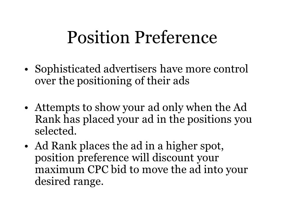 Position Preference Sophisticated advertisers have more control over the positioning of their ads Attempts to show your ad only when the Ad Rank has placed your ad in the positions you selected.