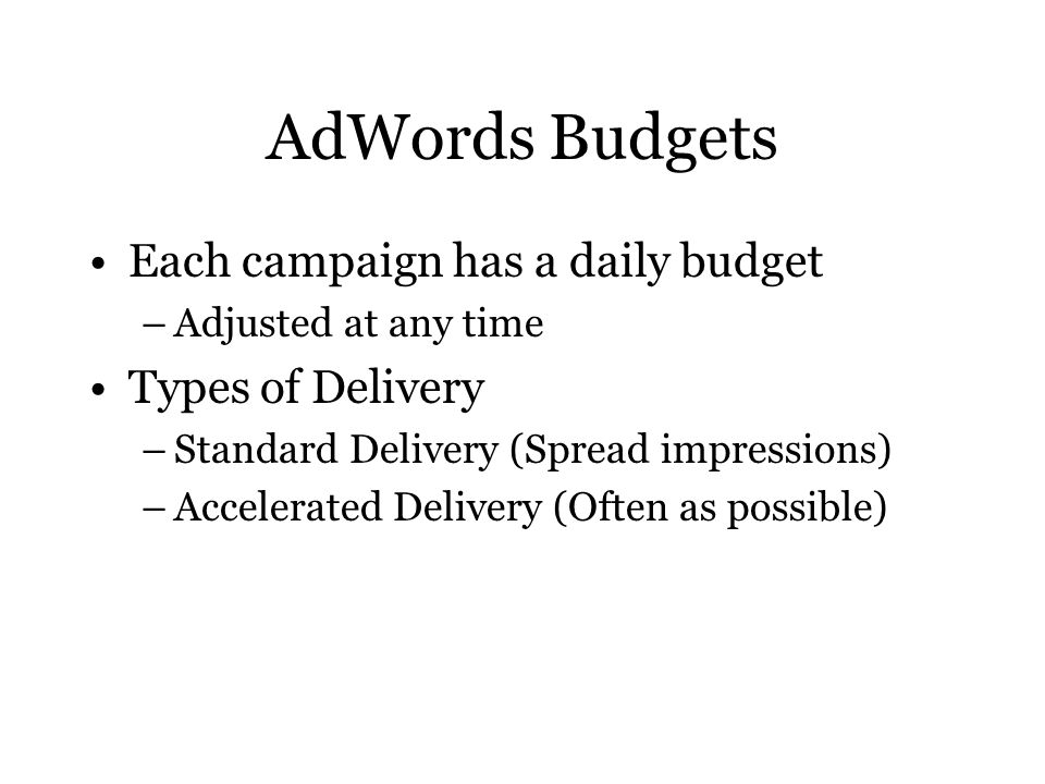 AdWords Budgets Each campaign has a daily budget –Adjusted at any time Types of Delivery –Standard Delivery (Spread impressions) –Accelerated Delivery (Often as possible)