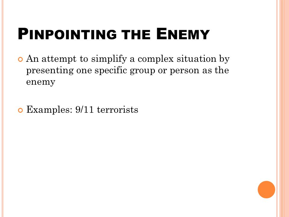 P INPOINTING THE E NEMY An attempt to simplify a complex situation by presenting one specific group or person as the enemy Examples: 9/11 terrorists