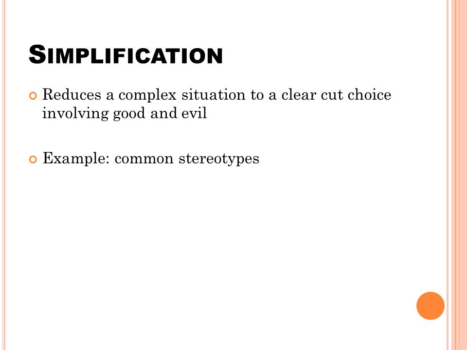 S IMPLIFICATION Reduces a complex situation to a clear cut choice involving good and evil Example: common stereotypes