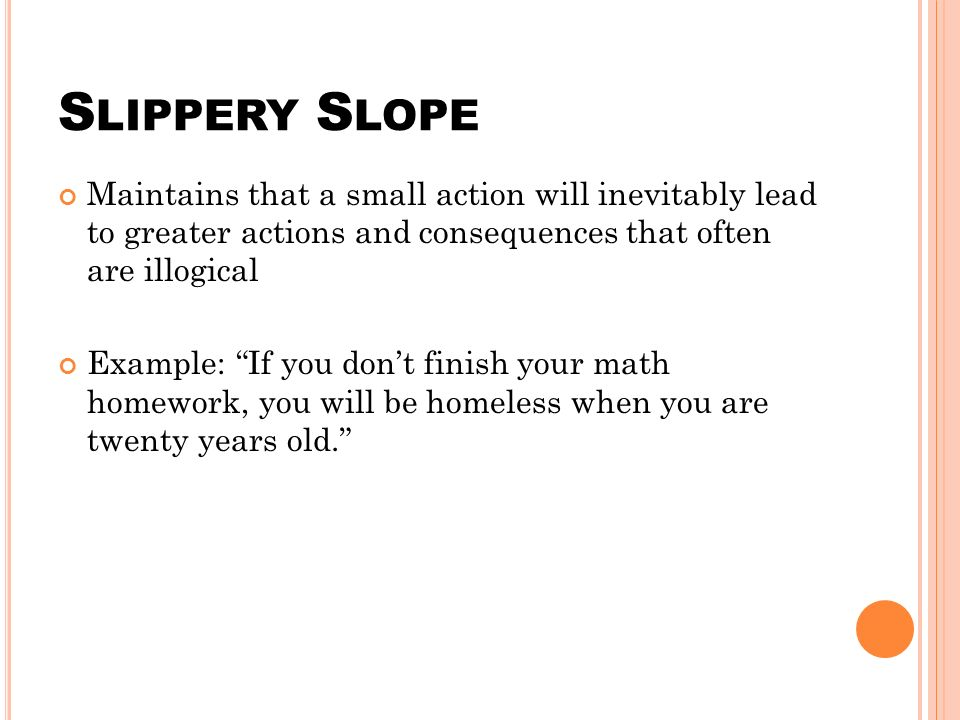 S LIPPERY S LOPE Maintains that a small action will inevitably lead to greater actions and consequences that often are illogical Example: If you don't finish your math homework, you will be homeless when you are twenty years old.
