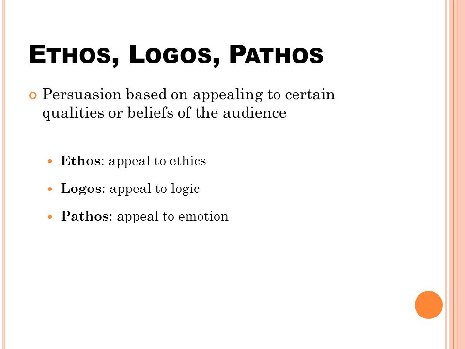 E THOS, L OGOS, P ATHOS Persuasion based on appealing to certain qualities or beliefs of the audience Ethos : appeal to ethics Logos : appeal to logic Pathos : appeal to emotion