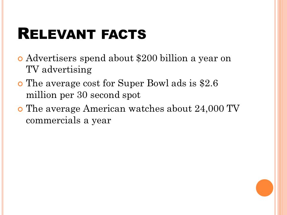 R ELEVANT FACTS Advertisers spend about $200 billion a year on TV advertising The average cost for Super Bowl ads is $2.6 million per 30 second spot The average American watches about 24,000 TV commercials a year