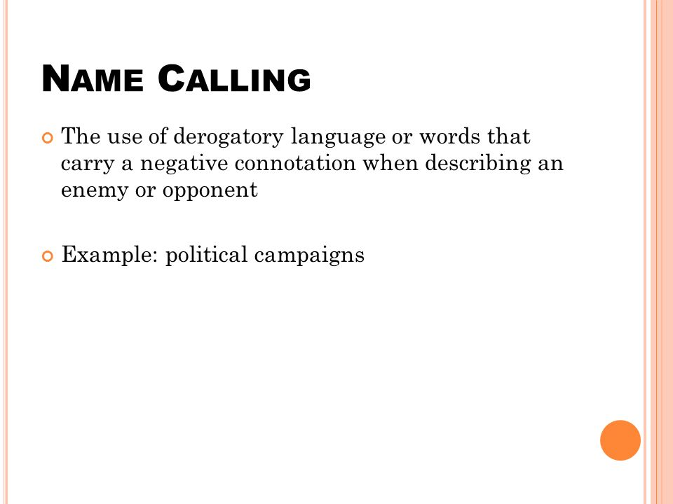 N AME C ALLING The use of derogatory language or words that carry a negative connotation when describing an enemy or opponent Example: political campaigns