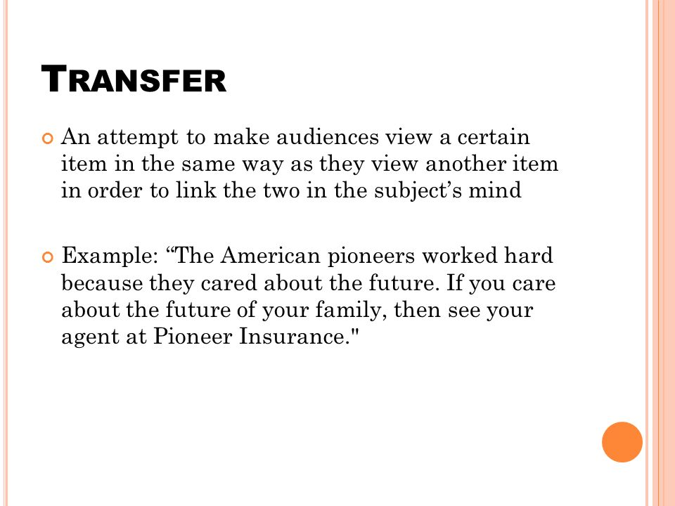 T RANSFER An attempt to make audiences view a certain item in the same way as they view another item in order to link the two in the subject's mind Example: The American pioneers worked hard because they cared about the future.