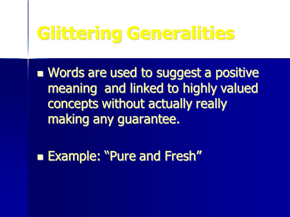 Glittering Generalities Words are used to suggest a positive meaning and linked to highly valued concepts without actually really making any guarantee.