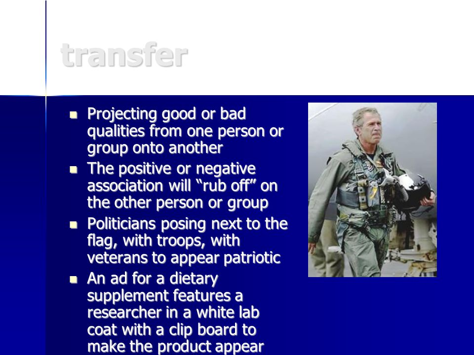 transfer Projecting good or bad qualities from one person or group onto another Projecting good or bad qualities from one person or group onto another The positive or negative association will rub off on the other person or group The positive or negative association will rub off on the other person or group Politicians posing next to the flag, with troops, with veterans to appear patriotic Politicians posing next to the flag, with troops, with veterans to appear patriotic An ad for a dietary supplement features a researcher in a white lab coat with a clip board to make the product appear more scientific An ad for a dietary supplement features a researcher in a white lab coat with a clip board to make the product appear more scientific