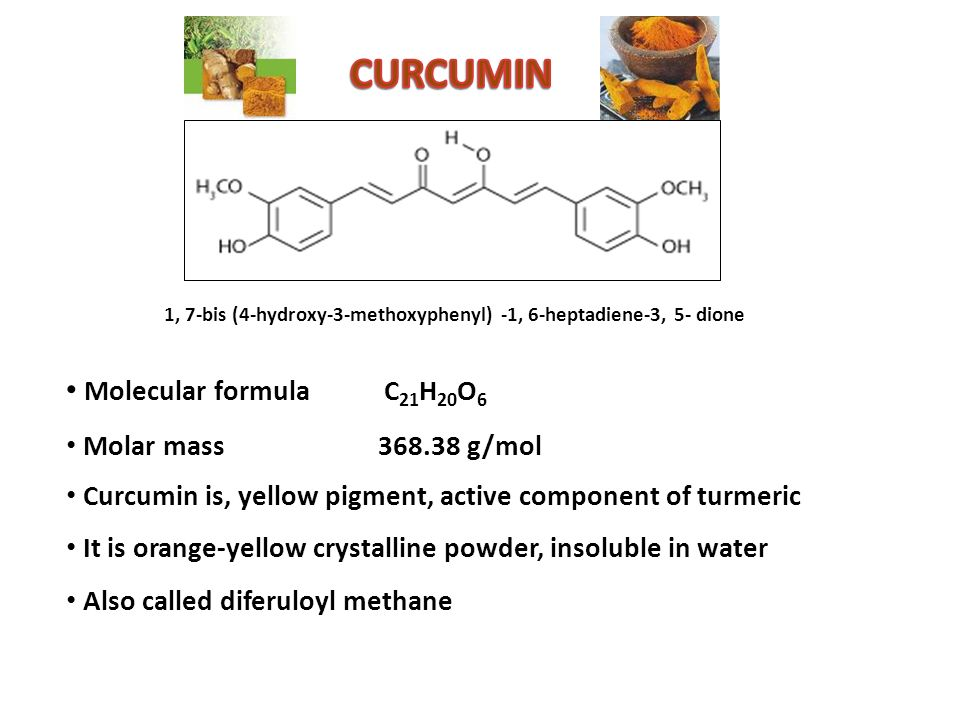 1, 7-bis (4-hydroxy-3-methoxyphenyl) -1, 6-heptadiene-3, 5- dione Molecular formula C 21 H 20 O 6 Molar mass 368.38 g/mol Curcumin is, yellow pigment, active component of turmeric It is orange-yellow crystalline powder, insoluble in water Also called diferuloyl methane