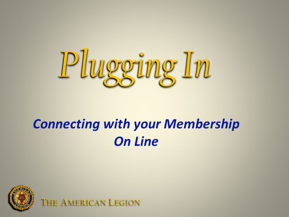 Plugging In Connecting with your Membership On Line T HE A MERICAN L EGION