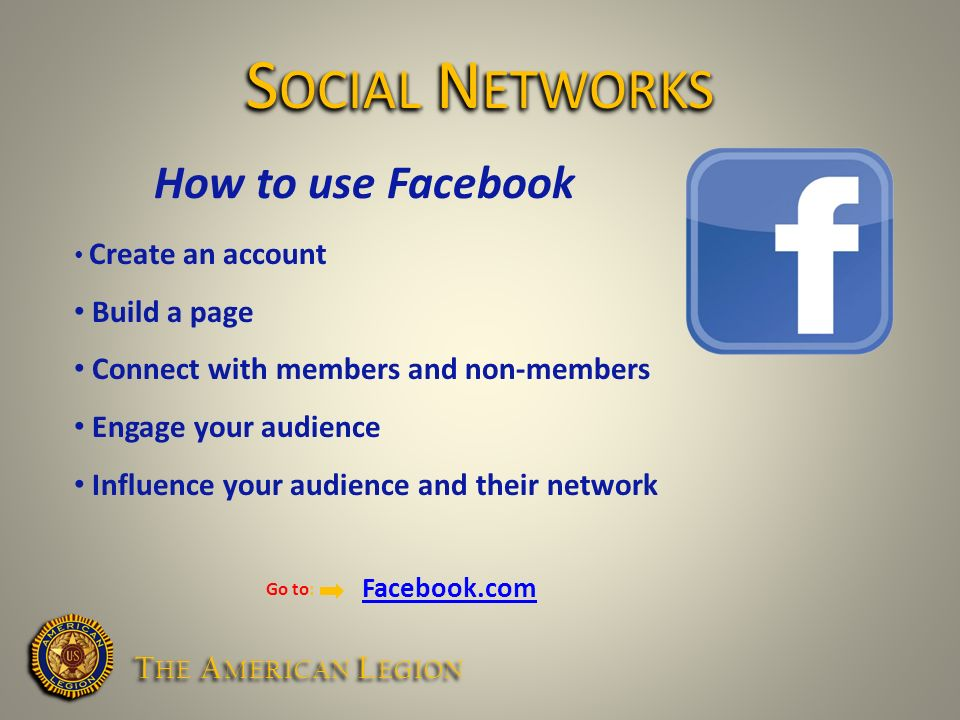How to use Facebook Create an account Build a page Connect with members and non-members Engage your audience Influence your audience and their network Go to: Facebook.com S OCIAL N ETWORKS T HE A MERICAN L EGION