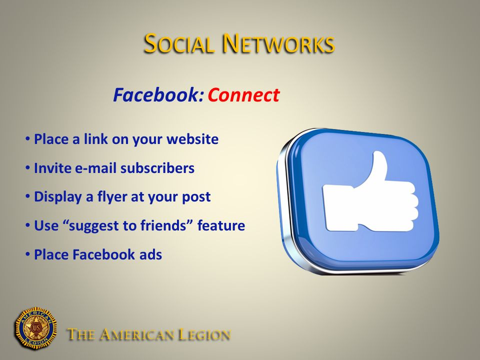 Facebook: Connect Place a link on your website Invite  subscribers Display a flyer at your post Use suggest to friends feature Place Facebook ads S OCIAL N ETWORKS T HE A MERICAN L EGION