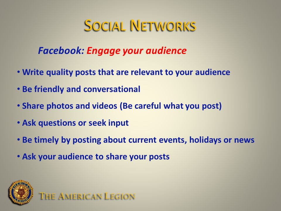 Facebook: Engage your audience Write quality posts that are relevant to your audience Be friendly and conversational Share photos and videos (Be careful what you post) Ask questions or seek input Be timely by posting about current events, holidays or news Ask your audience to share your posts S OCIAL N ETWORKS T HE A MERICAN L EGION