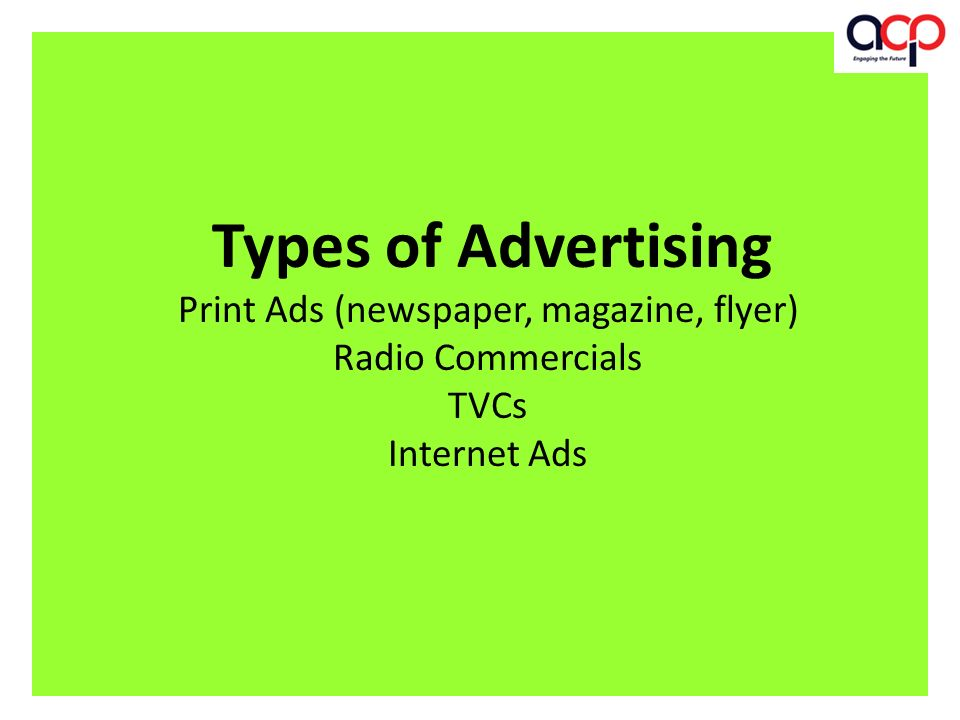 Types of Advertising Print Ads (newspaper, magazine, flyer) Radio Commercials TVCs Internet Ads