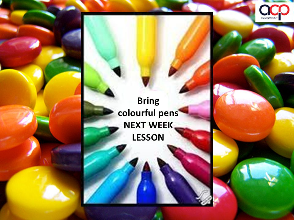 Bring colourful pens NEXT WEEK LESSON
