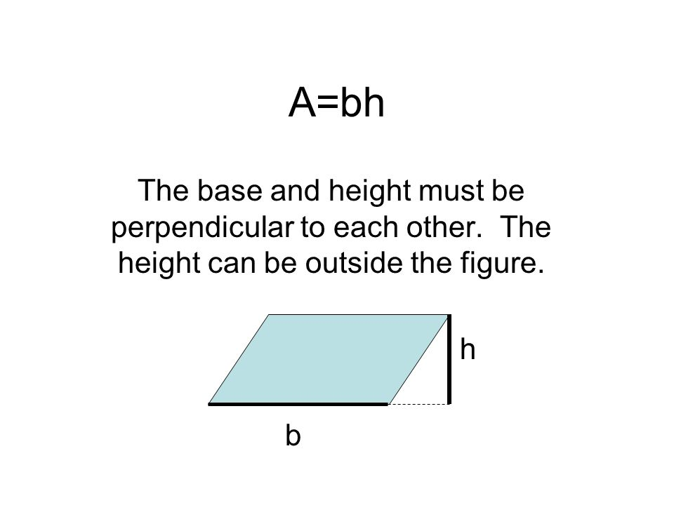The base and height must be perpendicular to each other. The height can be outside the figure. h b