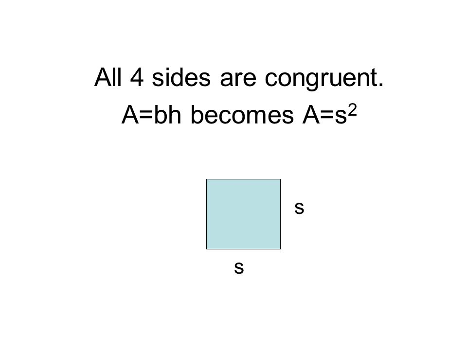 All 4 sides are congruent. A=bh becomes A=s 2 s s