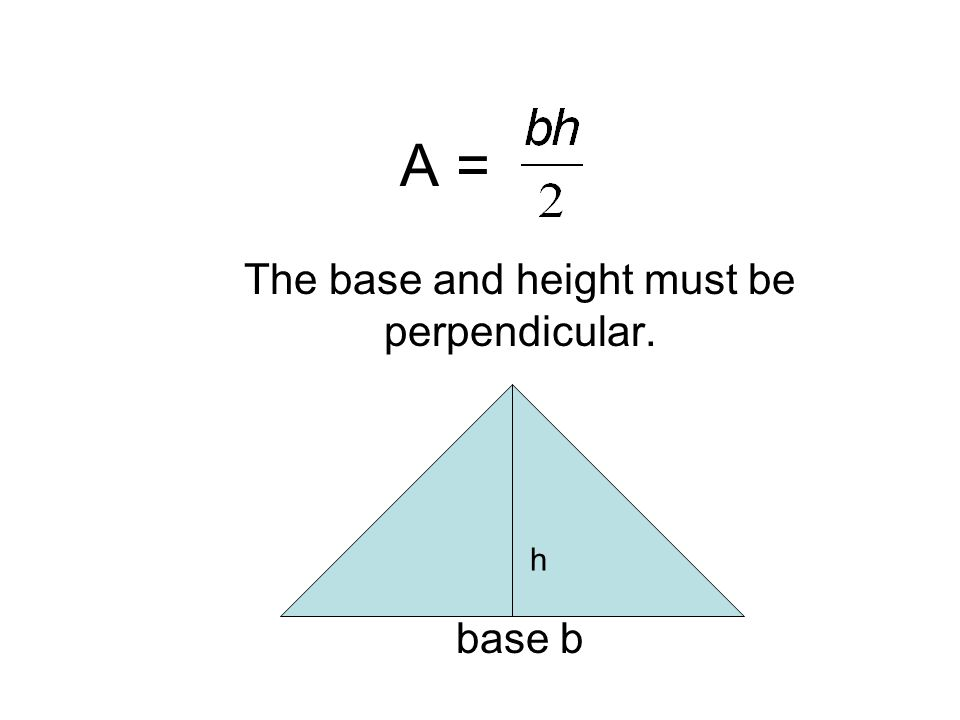 The base and height must be perpendicular. base b h