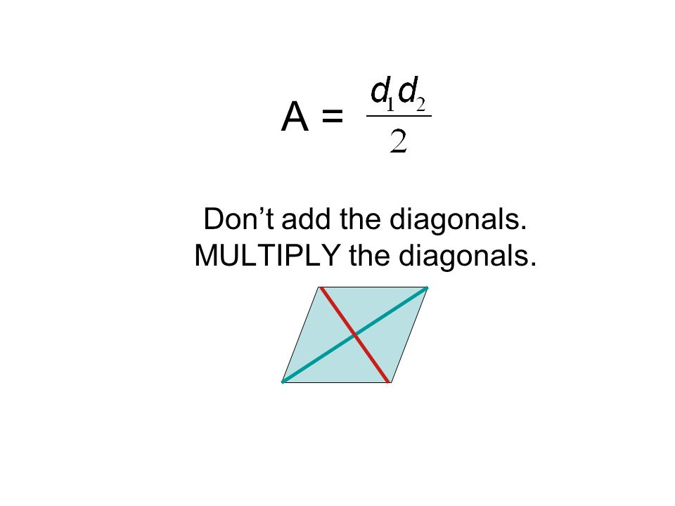 Don't add the diagonals. MULTIPLY the diagonals.