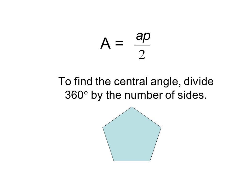 To find the central angle, divide 360  by the number of sides.