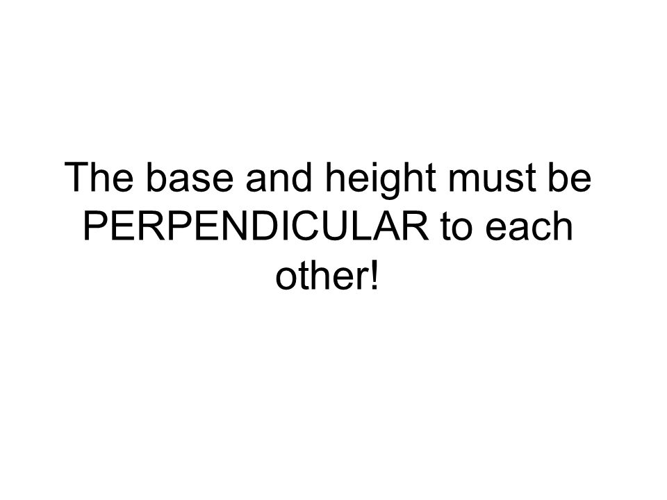 The base and height must be PERPENDICULAR to each other!