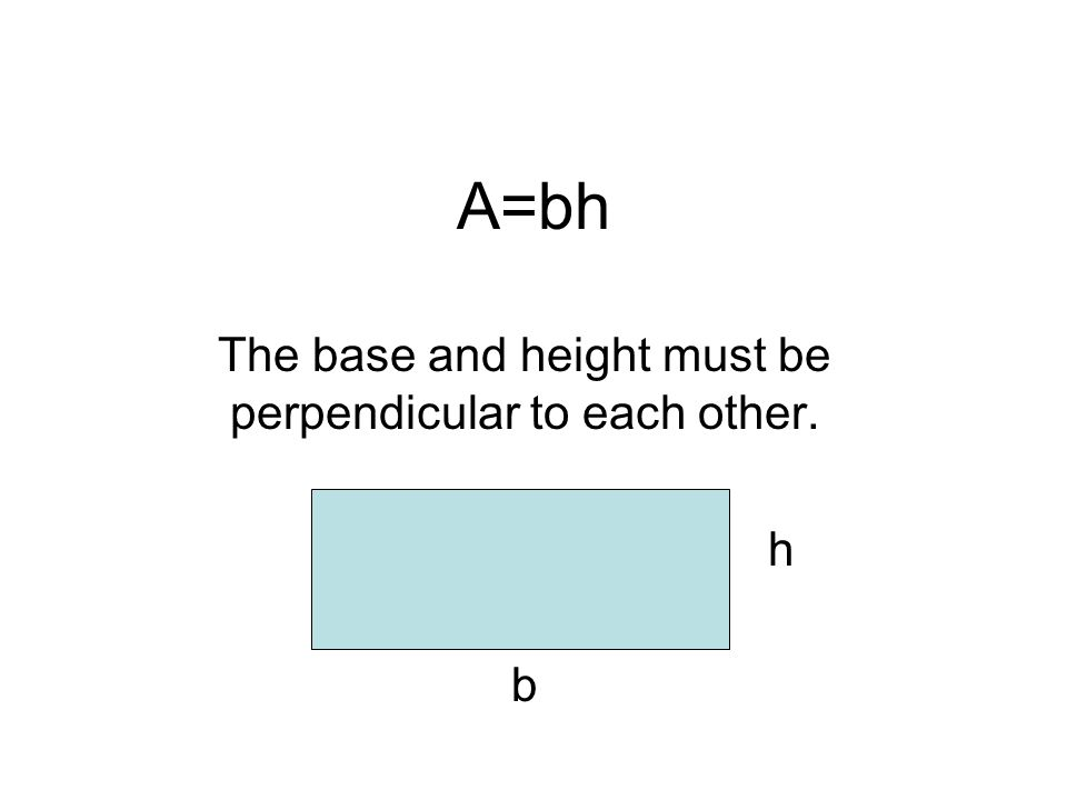 The base and height must be perpendicular to each other. h b