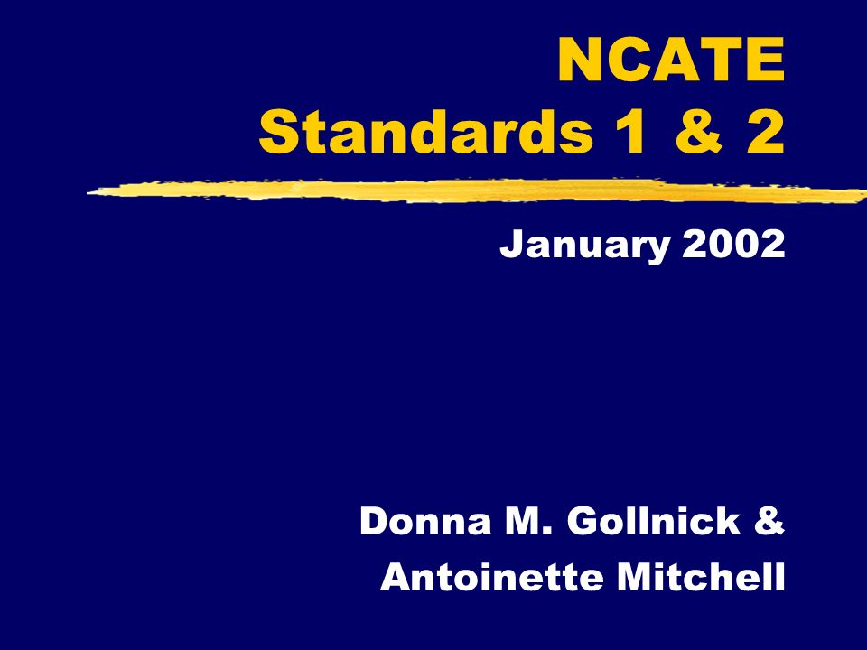 NCATE Standards 1 & 2 January 2002 Donna M. Gollnick & Antoinette Mitchell