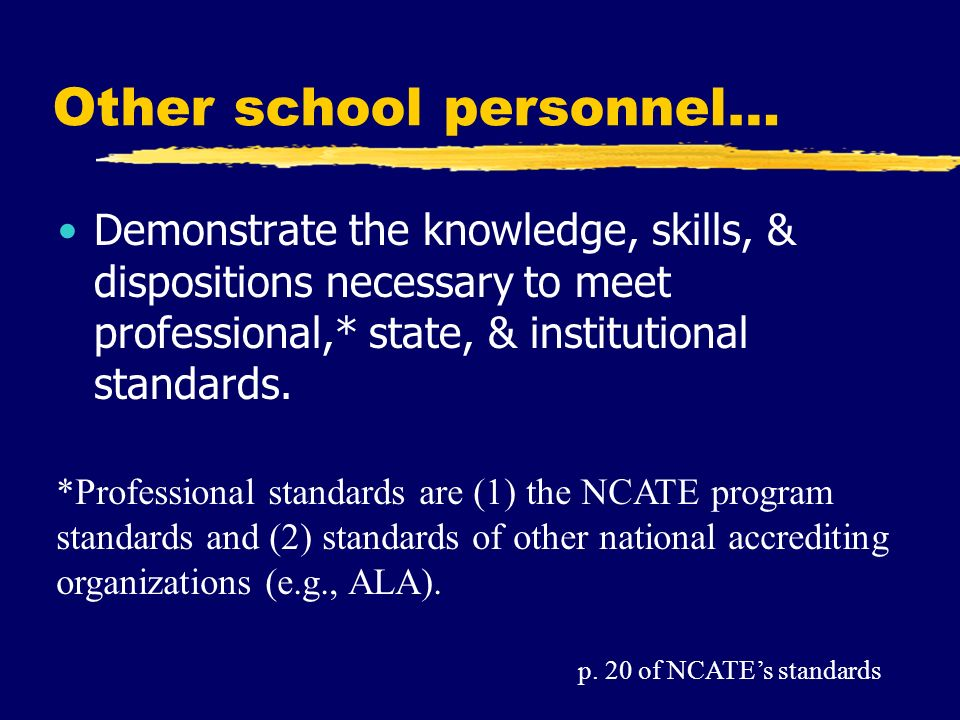 Other school personnel… Demonstrate the knowledge, skills, & dispositions necessary to meet professional,* state, & institutional standards.