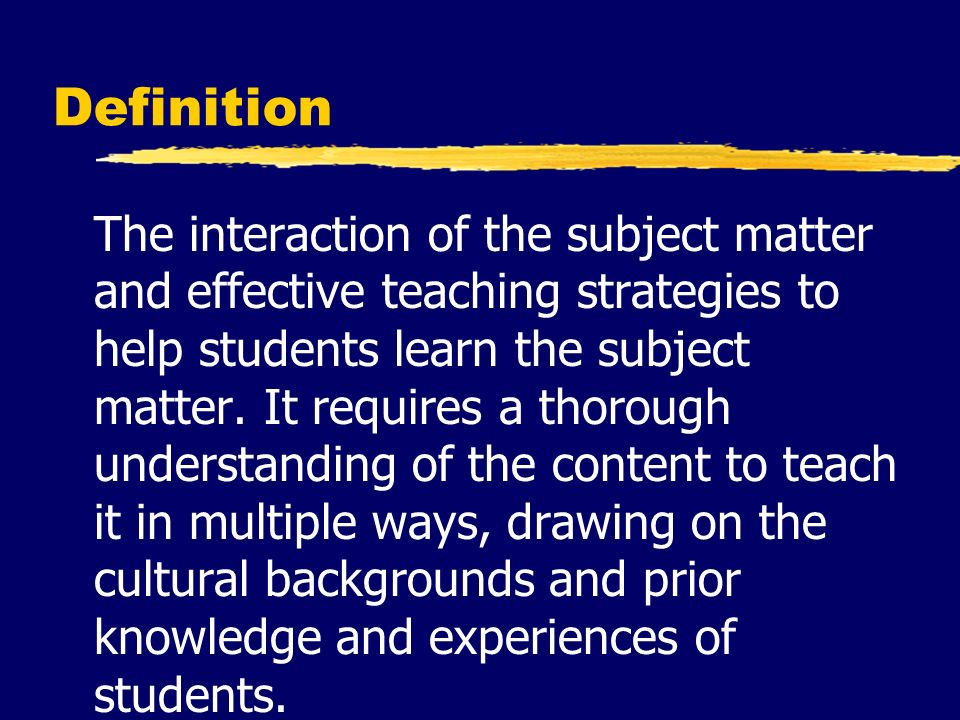 Definition The interaction of the subject matter and effective teaching strategies to help students learn the subject matter.