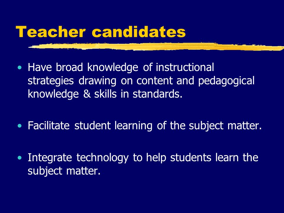 Teacher candidates Have broad knowledge of instructional strategies drawing on content and pedagogical knowledge & skills in standards.