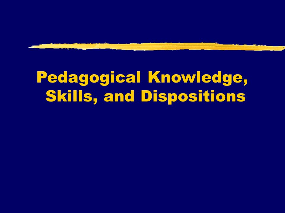 Pedagogical Knowledge, Skills, and Dispositions