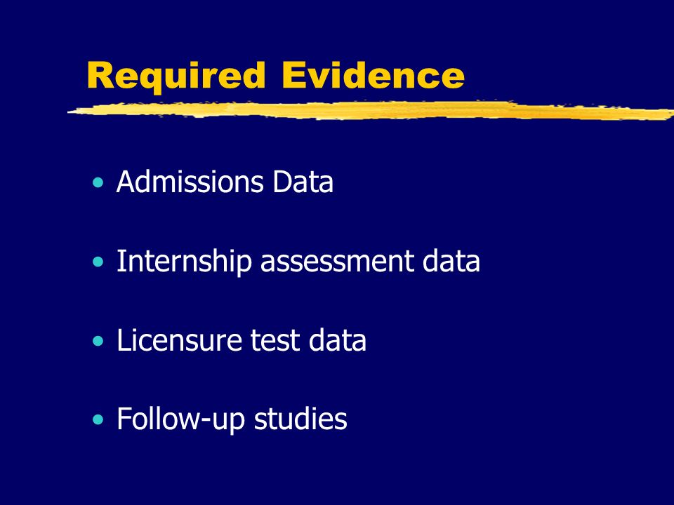 Required Evidence Admissions Data Internship assessment data Licensure test data Follow-up studies