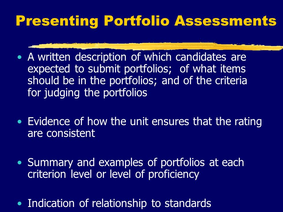 Presenting Portfolio Assessments A written description of which candidates are expected to submit portfolios; of what items should be in the portfolios; and of the criteria for judging the portfolios Evidence of how the unit ensures that the rating are consistent Summary and examples of portfolios at each criterion level or level of proficiency Indication of relationship to standards