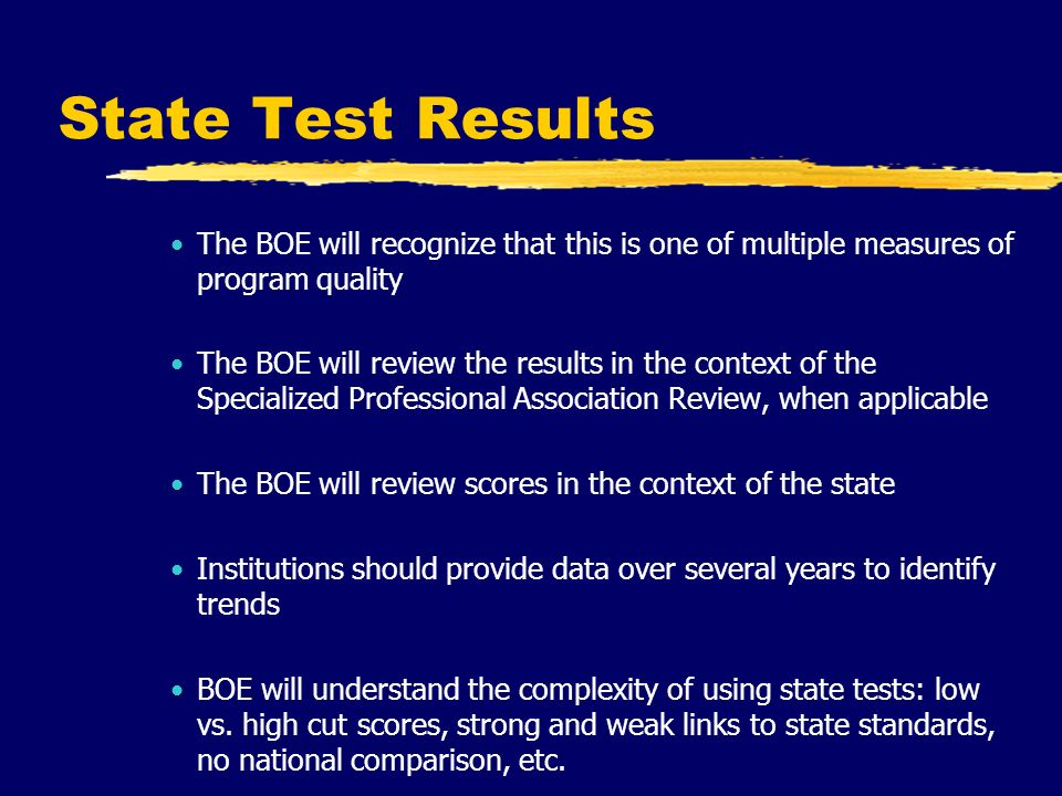 State Test Results The BOE will recognize that this is one of multiple measures of program quality The BOE will review the results in the context of the Specialized Professional Association Review, when applicable The BOE will review scores in the context of the state Institutions should provide data over several years to identify trends BOE will understand the complexity of using state tests: low vs.