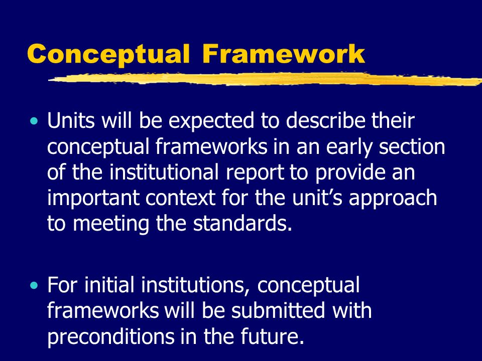Conceptual Framework Units will be expected to describe their conceptual frameworks in an early section of the institutional report to provide an important context for the unit's approach to meeting the standards.