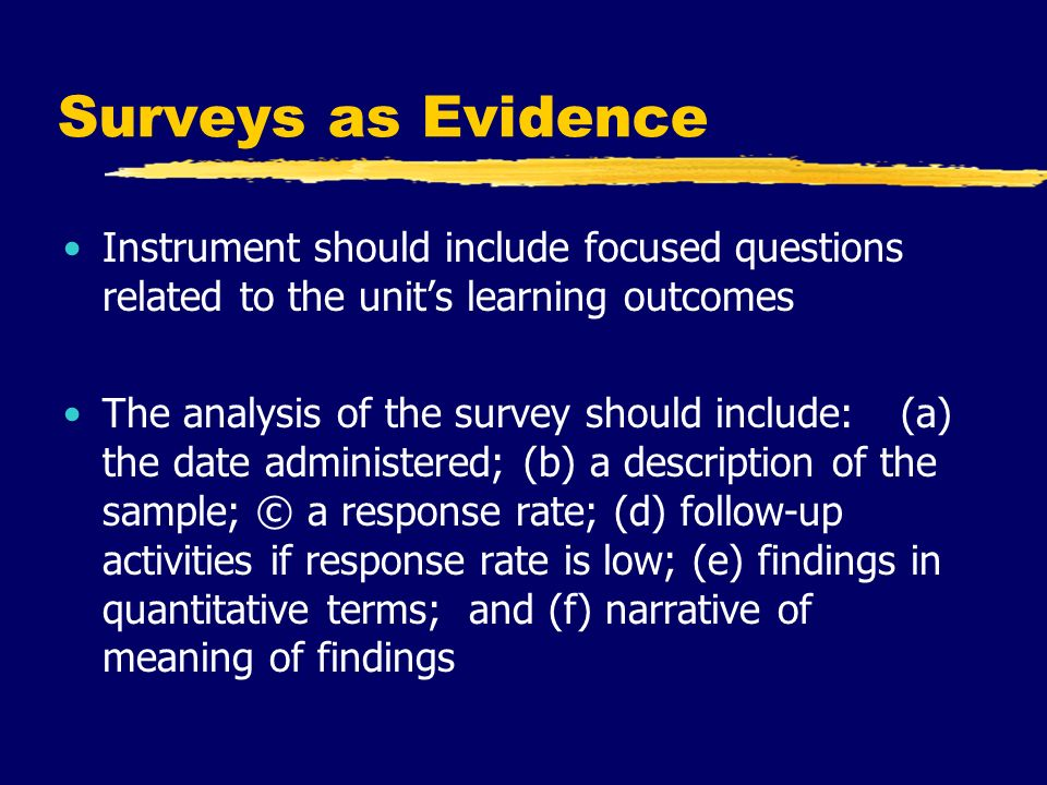 Surveys as Evidence Instrument should include focused questions related to the unit's learning outcomes The analysis of the survey should include: (a) the date administered; (b) a description of the sample; © a response rate; (d) follow-up activities if response rate is low; (e) findings in quantitative terms; and (f) narrative of meaning of findings