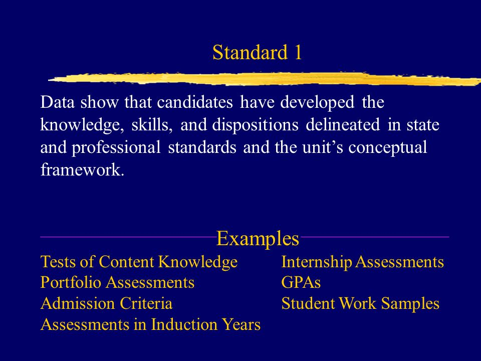 Standard 1 Data show that candidates have developed the knowledge, skills, and dispositions delineated in state and professional standards and the unit's conceptual framework.