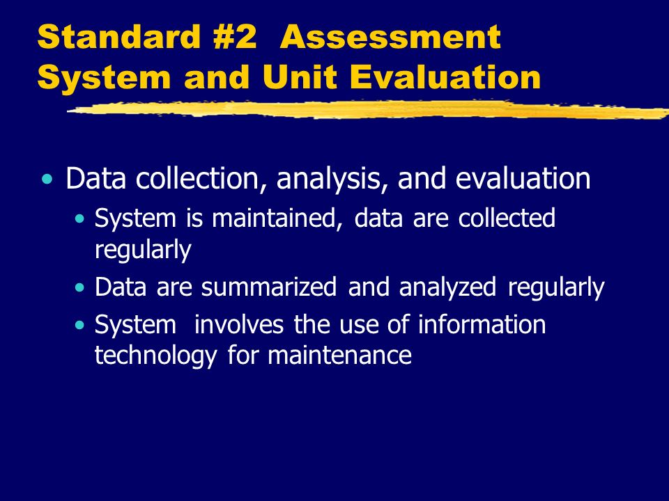 Standard #2 Assessment System and Unit Evaluation Data collection, analysis, and evaluation System is maintained, data are collected regularly Data are summarized and analyzed regularly System involves the use of information technology for maintenance