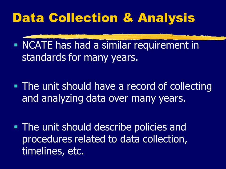 Data Collection & Analysis  NCATE has had a similar requirement in standards for many years.